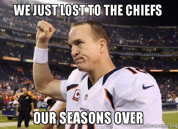 we just lost we just lost to the chiefs our seasons over r i p broncos make a
