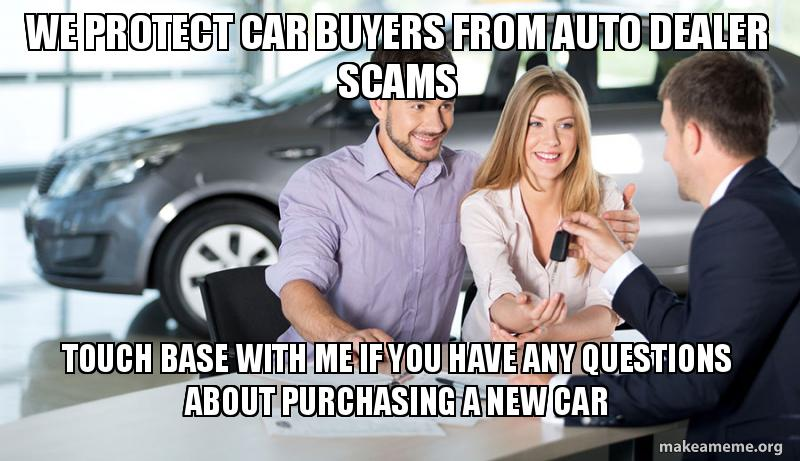 We Protect Car Buyers From Auto Dealer Scams Touch Base With Me If