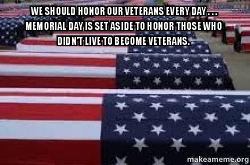 We should honor our Veterans every day . . . Memorial Day ...