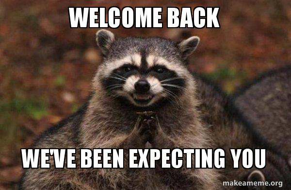 Welcome back we've been expecting you - Evil Plotting Raccoon | Make a Meme