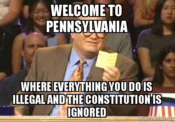Welcome To Pennsylvania Where Everything You Do Is Illegal And The Constitution Is Ignored Pa Make A Meme