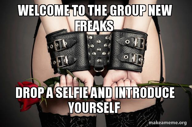 Welcome to the group new freaks Drop a selfie and introduce