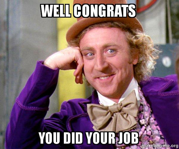 Well Congrats You Did Your Job Willy Wonka Sarcasm Meme Make A Meme I saw posts on /r/all from that sub before i saw this post. job willy wonka sarcasm meme