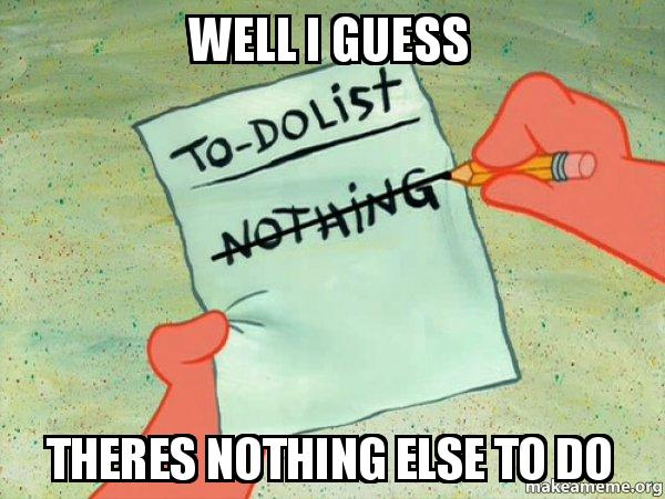 well i guess theres nothing else to do - TO-DO List   Make ...