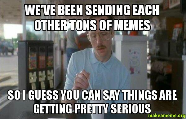We Ve Been Sending Each Other Tons Of Memes So I Guess You Can Say