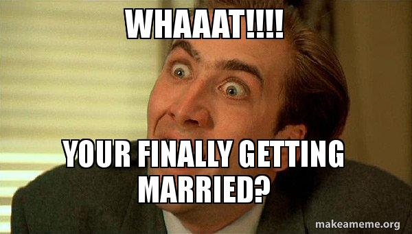 whaaat your finally whaaat!!!! your finally getting married? sarcastic nicholas cage