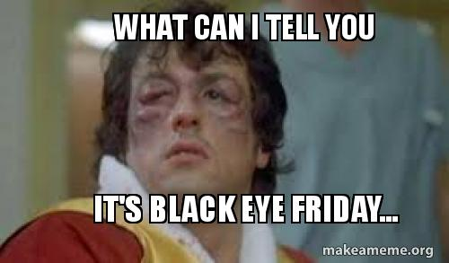 what can i o8dbv6 what can i tell you it's black eye friday make a meme