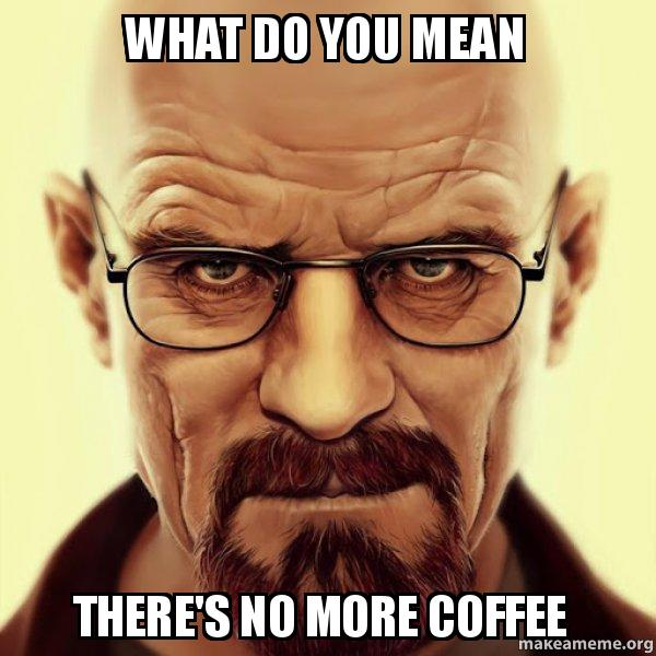 what do you 3tog8p what do you mean there's no more coffee walter white breaking