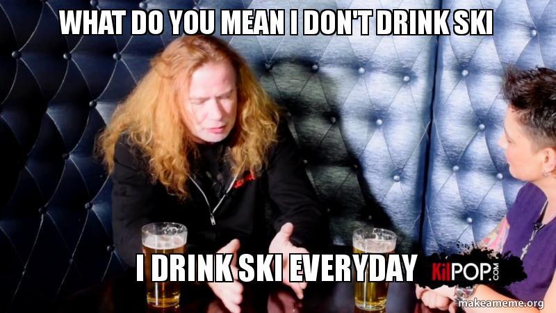 What Do You Mean I Dont Drink Ski I Drink Ski Everyday Make A Meme
