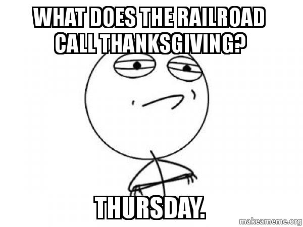 Captions For Thanksgiving >> what does the Railroad call Thanksgiving? Thursday. - Challenge Acccepted | Make a Meme