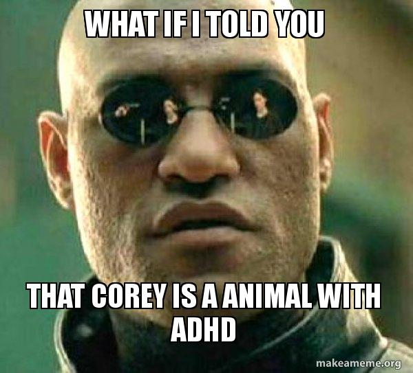What if I told you That corey is a animal with ADHD - Matrix