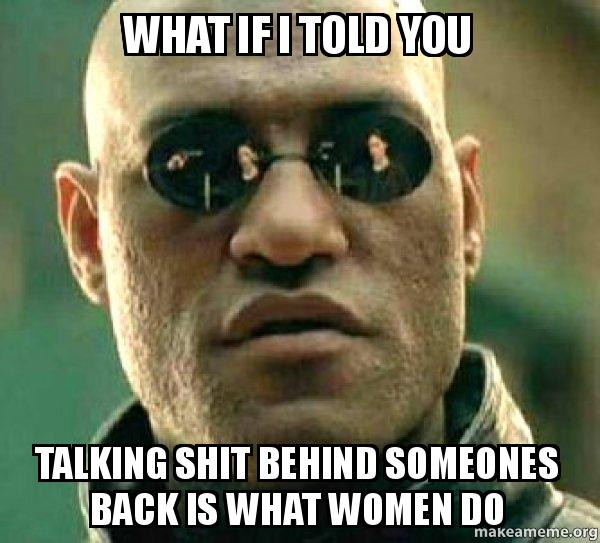 What if I told you talking shit behind someones back is what women do ...