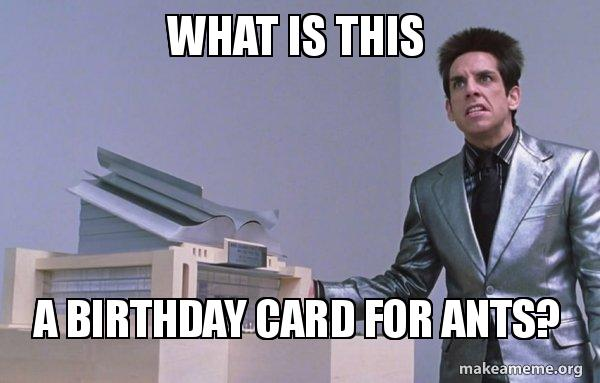 What is this a birthday card for ants make a meme center for ants zoolander meme bookmarktalkfo Gallery