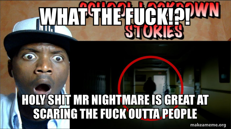 What The Fuck Holy Shit Mr Nightmare Is Great At Scaring The Fuck Outta People Make A Meme Nightmare is a youtube sensation who posts horror videos. what the fuck holy shit mr nightmare