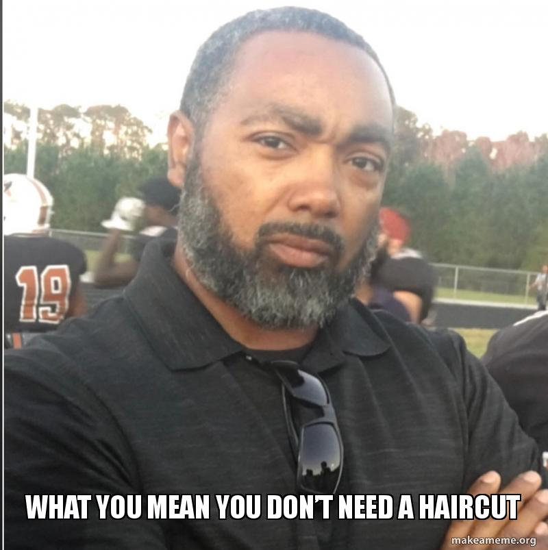 What You Mean You Dont Need A Haircut Make A Meme