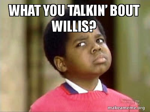 What you talkin bout Willis  Make a Meme