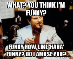 what you think xaaeqb what? you think i'm funny? funny how, like 'haha' funny? do i amuse