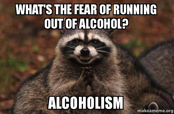 What's the fear of running out of alcohol? Alcoholism - | Make a Meme