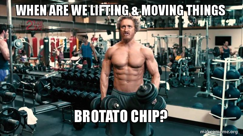 When Are We Lifting Moving Things Brotato Chip Make A Meme