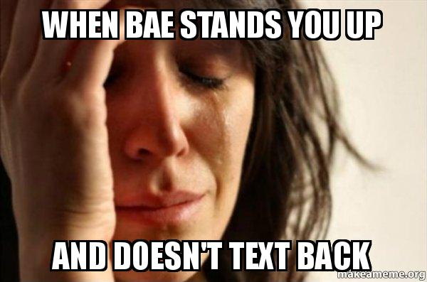 when bae stands when bae stands you up and doesn't text back make a meme