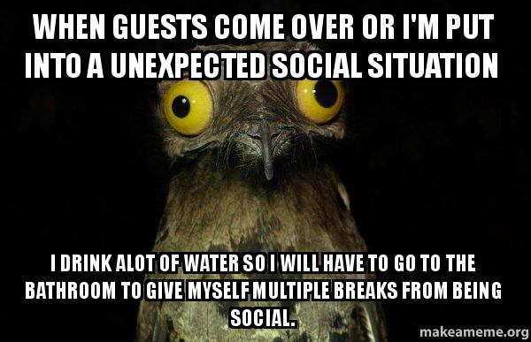 When guests come over or i39m put into a unexpected social for Going to the bathroom alot