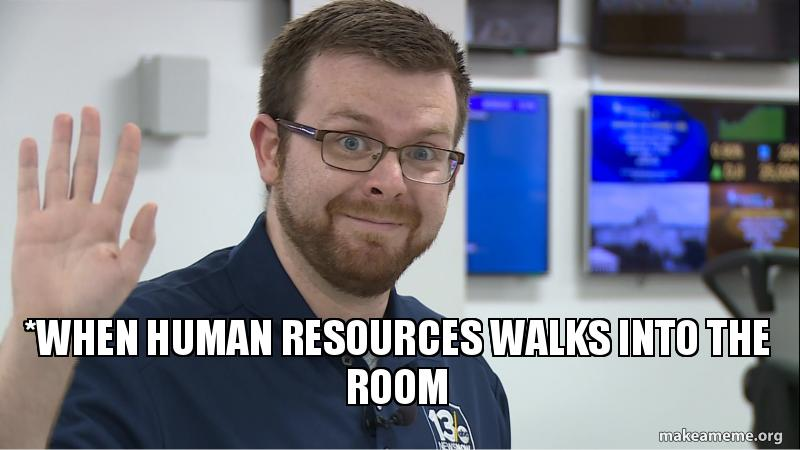 Meme Human Resources: *when Human Resources Walks Into The Room