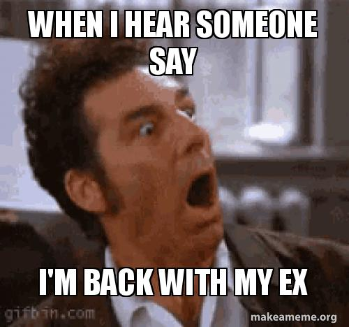 When i hear someone say I'm back with my ex | Make a Meme