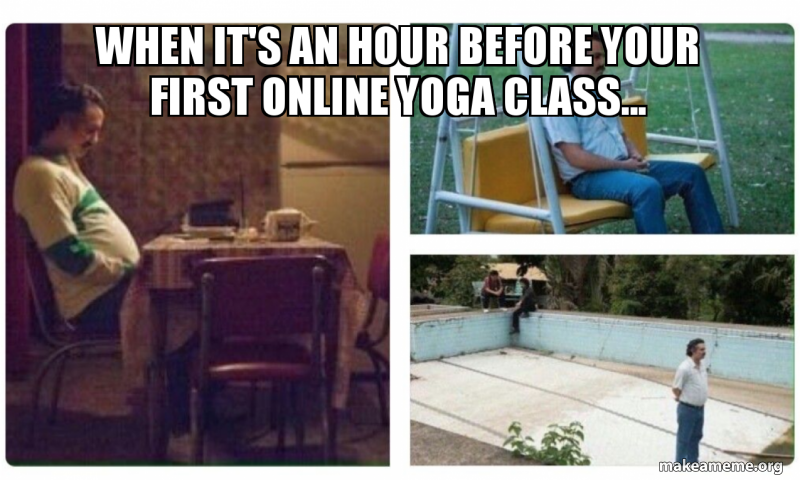 When It S An Hour Before Your First Online Yoga Class Make A Meme