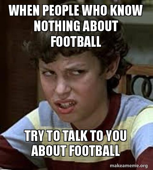 when people who yso6yy when people who know nothing about football try to talk to you about