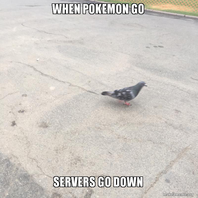 When Pokemon go Servers go down - PokemonGo | Make a Meme