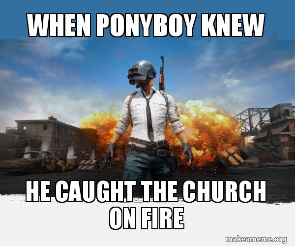 When ponyboy knew he caught the church on fire - PUBG Meme