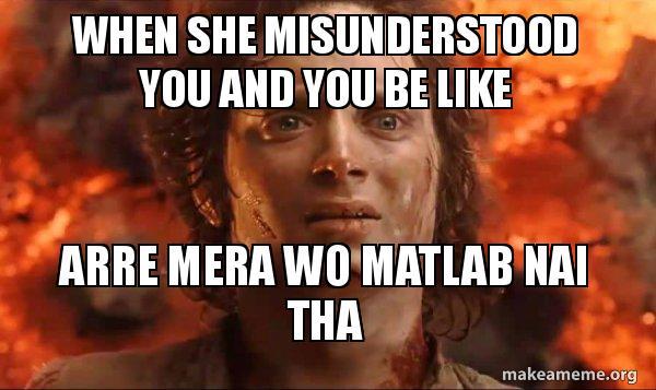 When she misunderstood you and you be like Arre mera wo