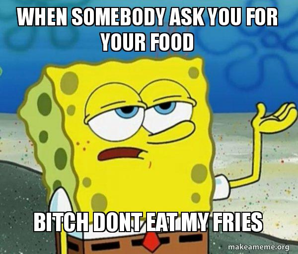 When Somebody Ask You For Your Food Bitch Dont Eat My Fries Tough