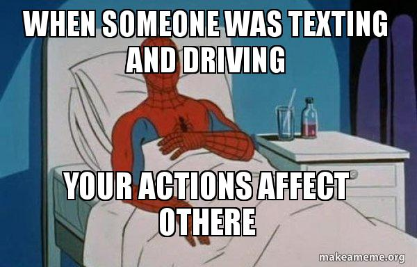 When someone was texting and driving your actions affect othere