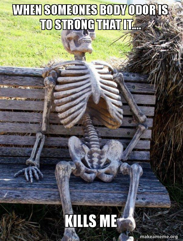 when someones body odor is to strong that it     kills me - Waiting