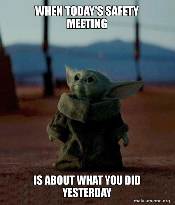 When Today S Safety Meeting Is About What You Did Yesterday Make A Meme
