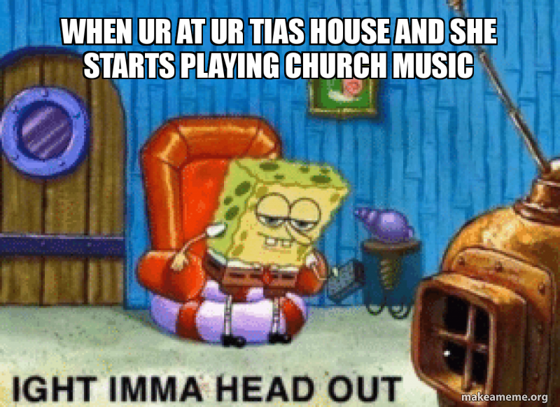 When Ur at ur Tias house and she starts playing chuRch music