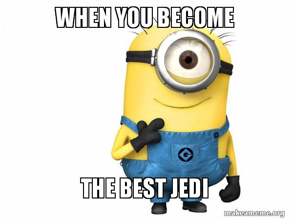When You Become The Best Jedi Thoughtful Minion Make A Meme