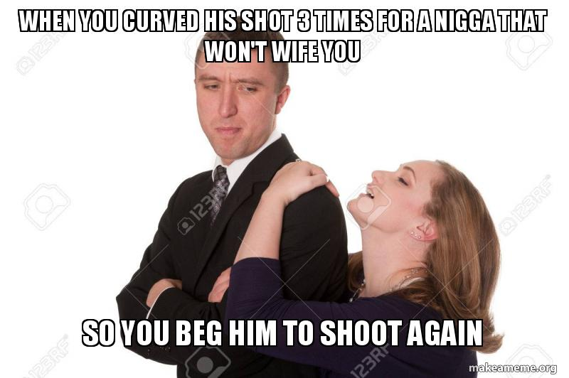 When you curved his shot 3 times for a nigga that won't wife