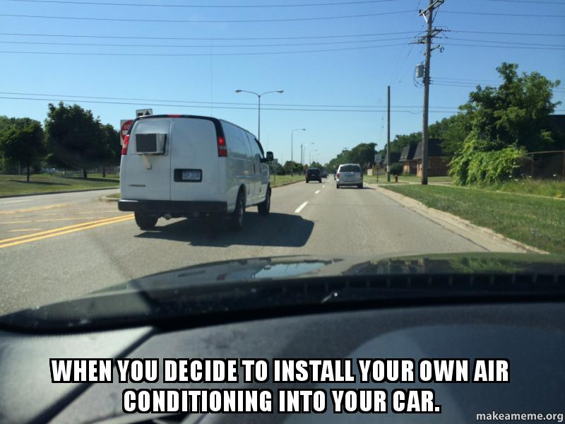Own Car >> When you decide to install your own air conditioning into your car. | Make a Meme