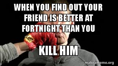 When You Find Out Your Friend Is Better At Fortnight Than You Kill