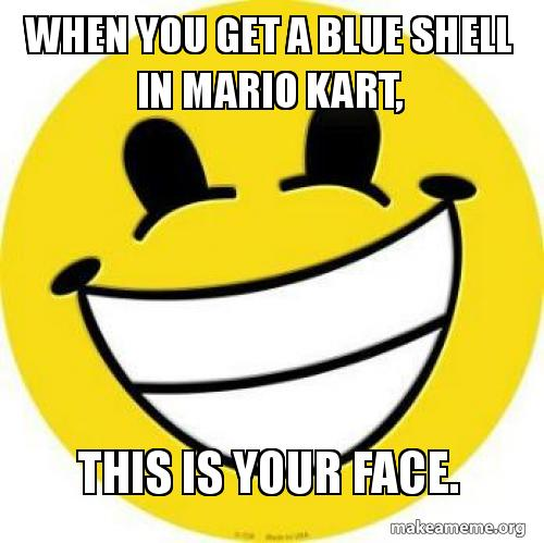 When You Get A Blue Shell In Mario Kart This Is Your Face