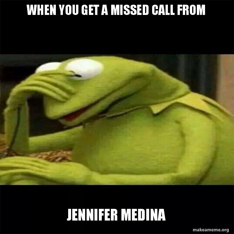 when you get a missed call from jennifer medina make a meme