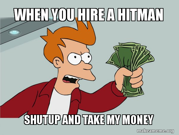 When you hire a hitman Shutup and Take My Money - Shutup and
