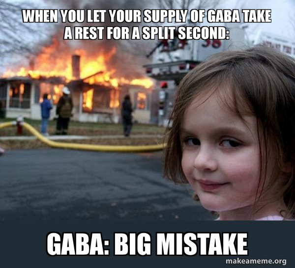 when you let your supply of GABA take a rest for a split second ...