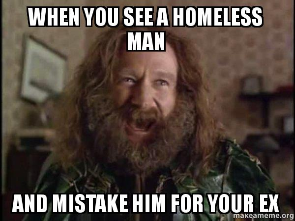 When you see a homeless man and mistake him for your ex