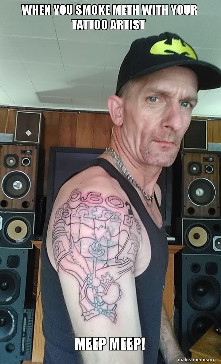 When you smoke meth with your tattoo artist MEEP MEEP