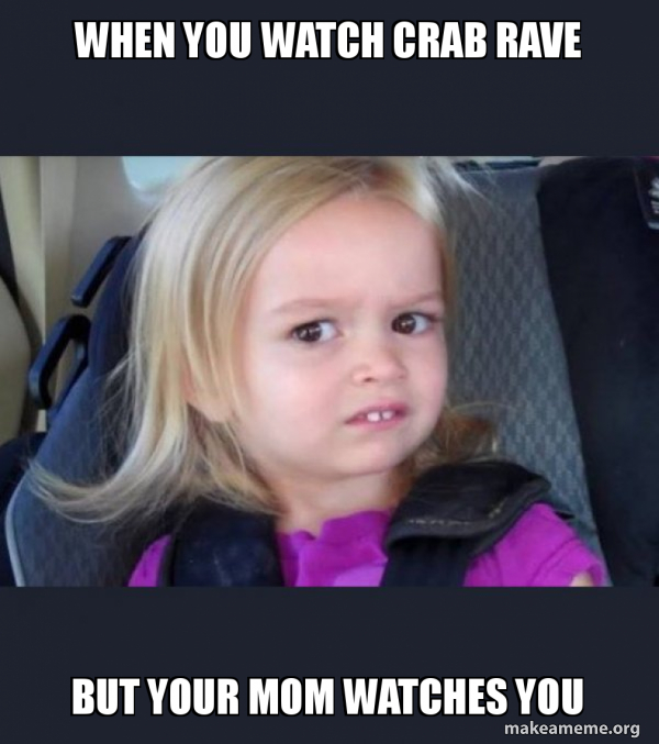 When you watch crab rave but your mom watches you - Side