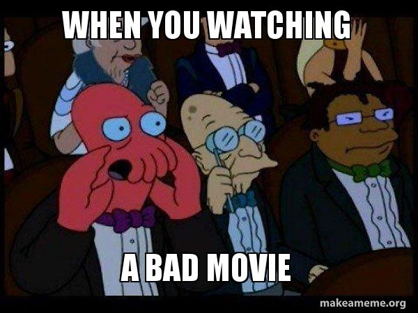 when you watching a bad movie - Your meme is bad and you