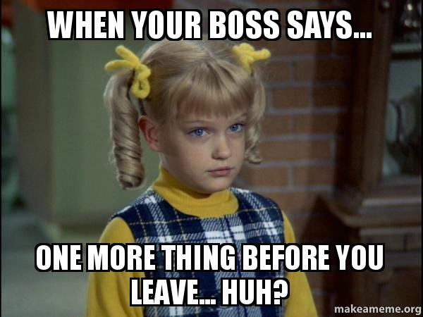 when your boss rg2vpc when your boss says one more thing before you leave huh